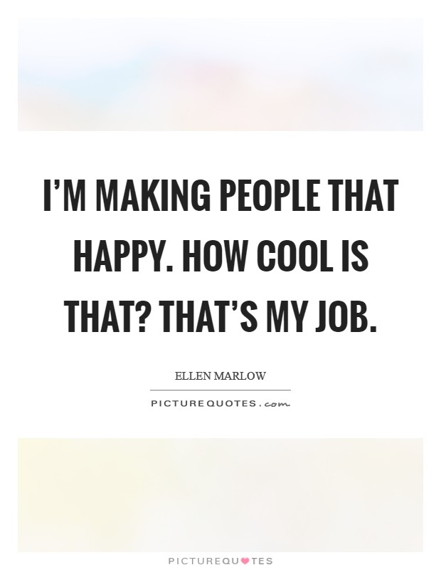 I'm making people that happy. How cool is that? That's my job Picture Quote #1