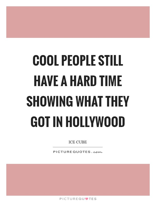 Cool people still have a hard time showing what they got in Hollywood Picture Quote #1