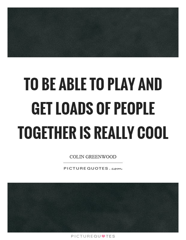 To be able to play and get loads of people together is really cool Picture Quote #1
