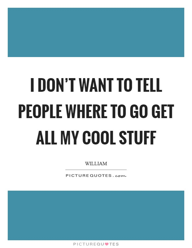 I don't want to tell people where to go get all my cool stuff Picture Quote #1