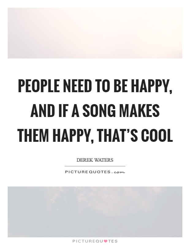 People need to be happy, and if a song makes them happy, that's cool Picture Quote #1