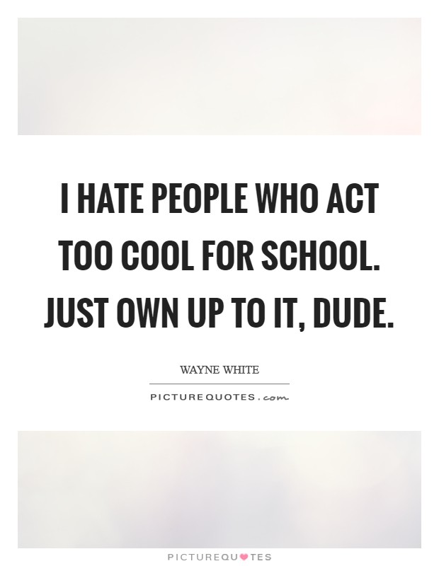 I hate people who act too cool for school. Just own up to it, dude. Picture Quote #1