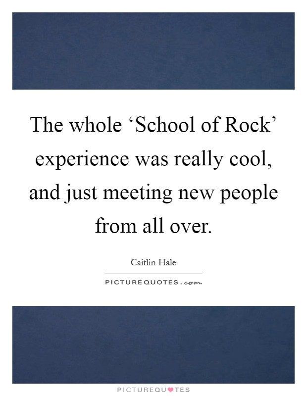 The whole 'School of Rock' experience was really cool, and just meeting new people from all over Picture Quote #1