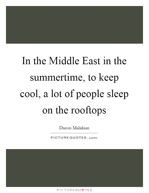 In the Middle East in the summertime, to keep cool, a lot of people sleep on the rooftops Picture Quote #1