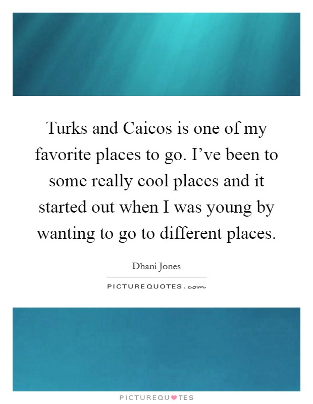 Turks and Caicos is one of my favorite places to go. I've been to some really cool places and it started out when I was young by wanting to go to different places Picture Quote #1