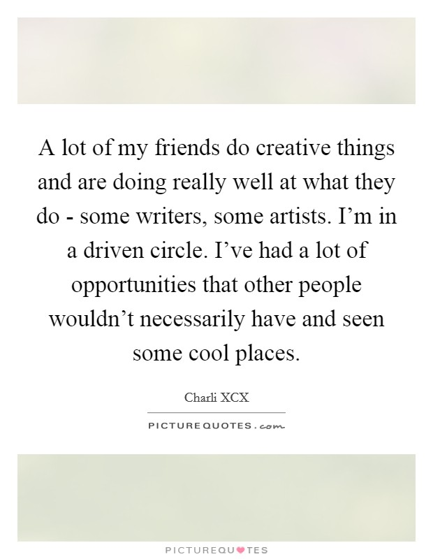 A lot of my friends do creative things and are doing really well at what they do - some writers, some artists. I'm in a driven circle. I've had a lot of opportunities that other people wouldn't necessarily have and seen some cool places Picture Quote #1