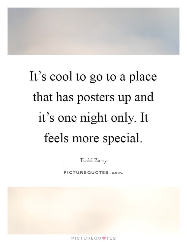 It's cool to go to a place that has posters up and it's one night only. It feels more special. Picture Quote #1