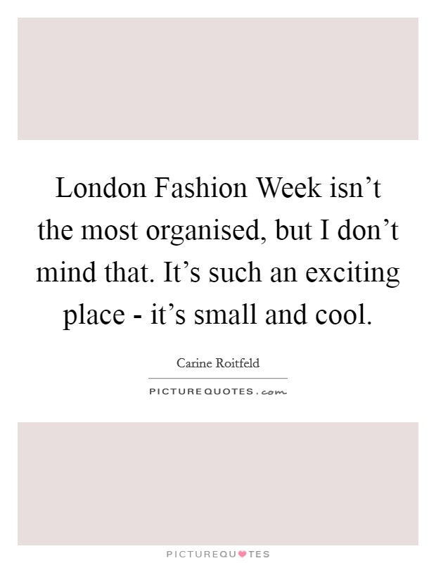 London Fashion Week isn't the most organised, but I don't mind that. It's such an exciting place - it's small and cool Picture Quote #1