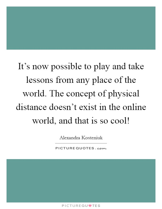 It's now possible to play and take lessons from any place of the world. The concept of physical distance doesn't exist in the online world, and that is so cool! Picture Quote #1