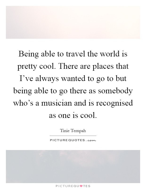 Being able to travel the world is pretty cool. There are places that I've always wanted to go to but being able to go there as somebody who's a musician and is recognised as one is cool Picture Quote #1