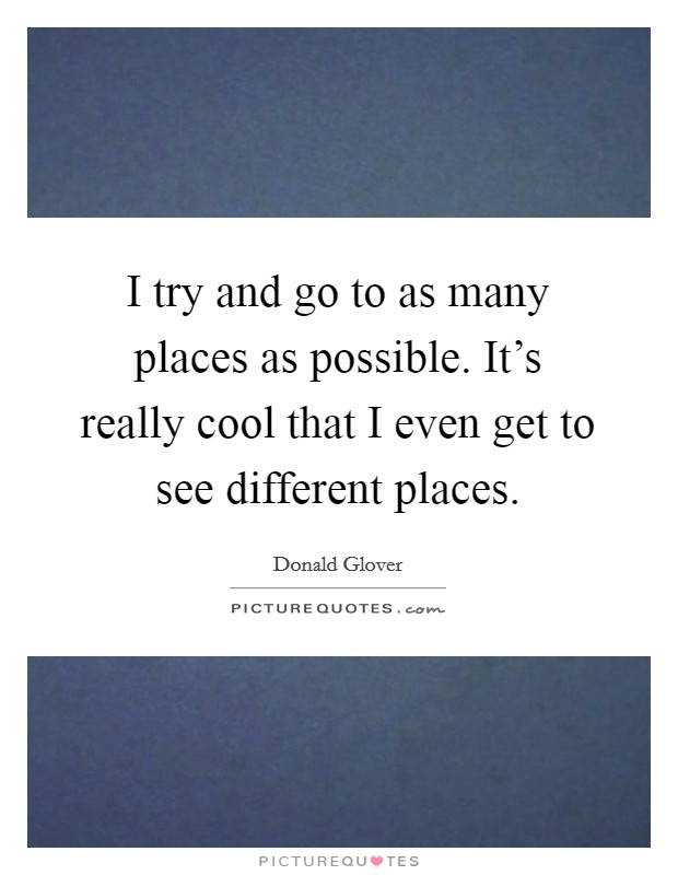 I try and go to as many places as possible. It's really cool that I even get to see different places Picture Quote #1