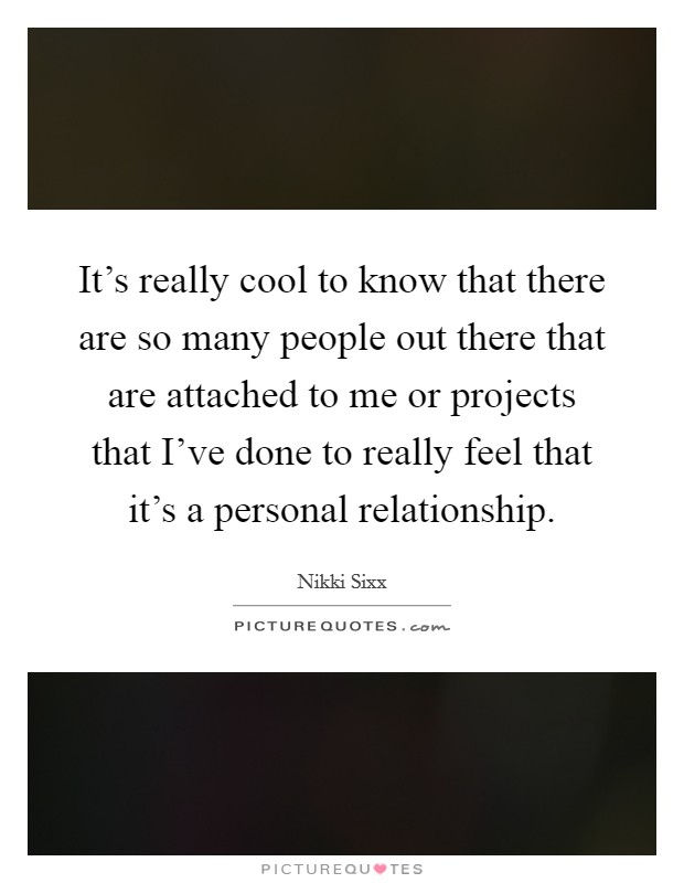 It's really cool to know that there are so many people out there that are attached to me or projects that I've done to really feel that it's a personal relationship. Picture Quote #1