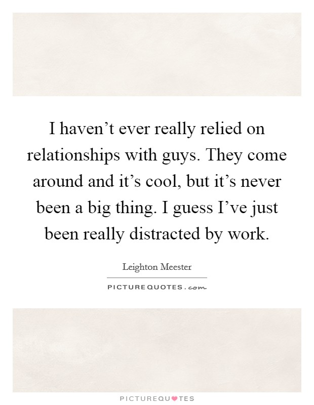 I haven't ever really relied on relationships with guys. They come around and it's cool, but it's never been a big thing. I guess I've just been really distracted by work Picture Quote #1