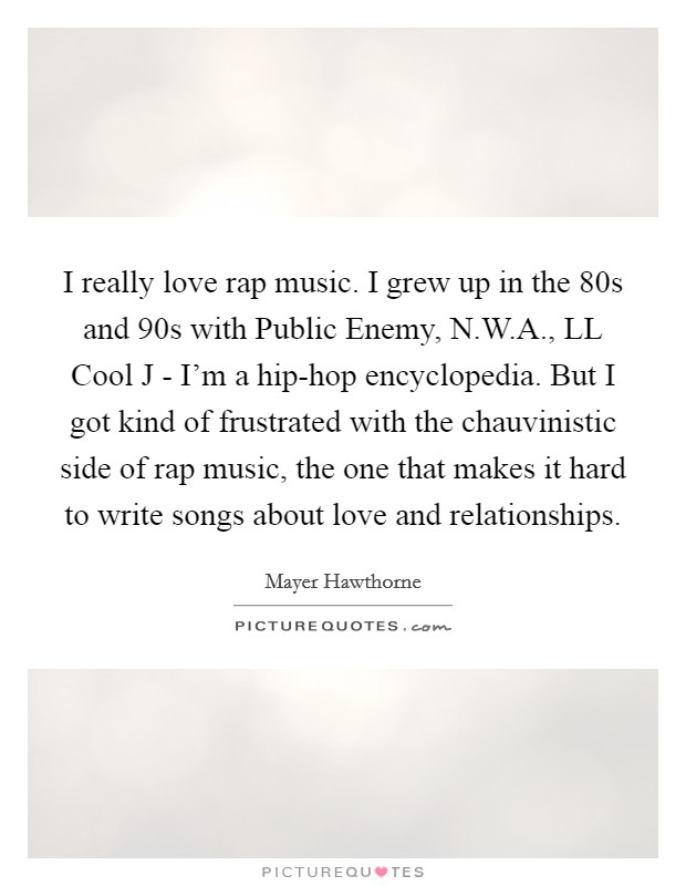 I really love rap music. I grew up in the  80s and  90s with Public Enemy, N.W.A., LL Cool J - I'm a hip-hop encyclopedia. But I got kind of frustrated with the chauvinistic side of rap music, the one that makes it hard to write songs about love and relationships Picture Quote #1