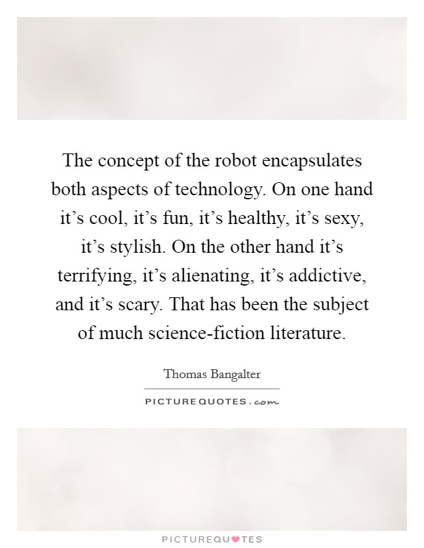 The concept of the robot encapsulates both aspects of technology. On one hand it's cool, it's fun, it's healthy, it's sexy, it's stylish. On the other hand it's terrifying, it's alienating, it's addictive, and it's scary. That has been the subject of much science-fiction literature Picture Quote #1