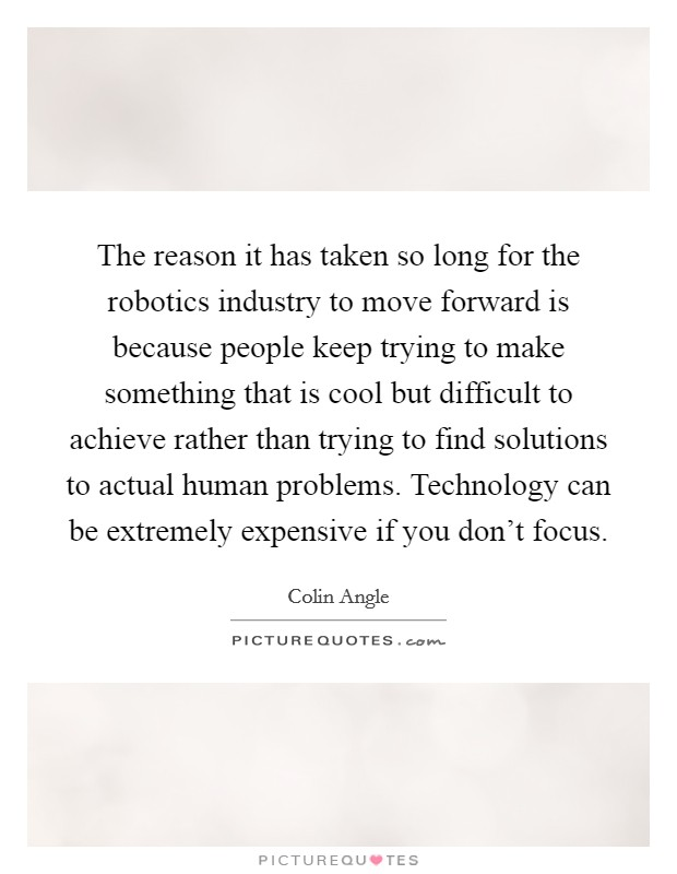 The reason it has taken so long for the robotics industry to move forward is because people keep trying to make something that is cool but difficult to achieve rather than trying to find solutions to actual human problems. Technology can be extremely expensive if you don't focus Picture Quote #1