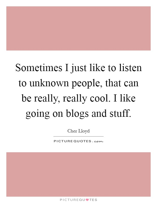 Sometimes I just like to listen to unknown people, that can be really, really cool. I like going on blogs and stuff Picture Quote #1