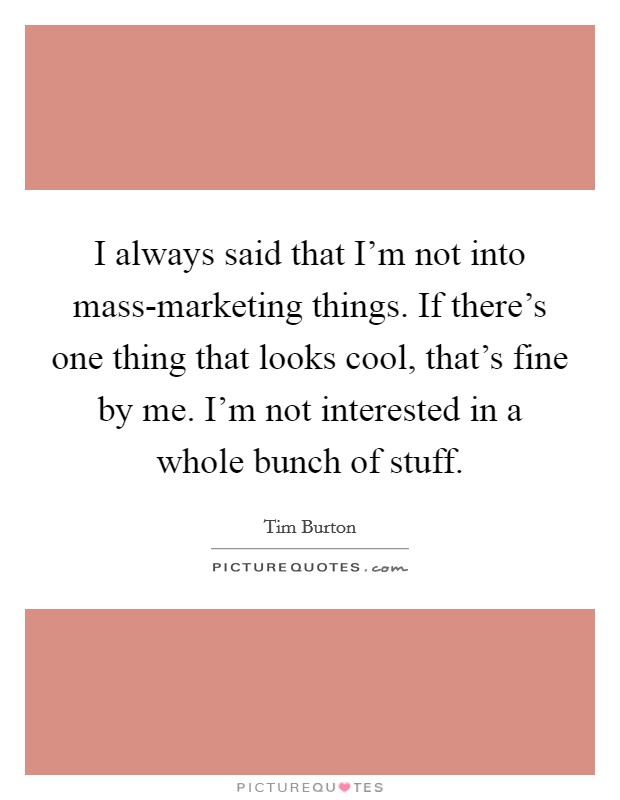 I always said that I'm not into mass-marketing things. If there's one thing that looks cool, that's fine by me. I'm not interested in a whole bunch of stuff Picture Quote #1