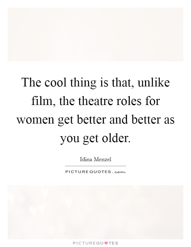 The cool thing is that, unlike film, the theatre roles for women get better and better as you get older Picture Quote #1