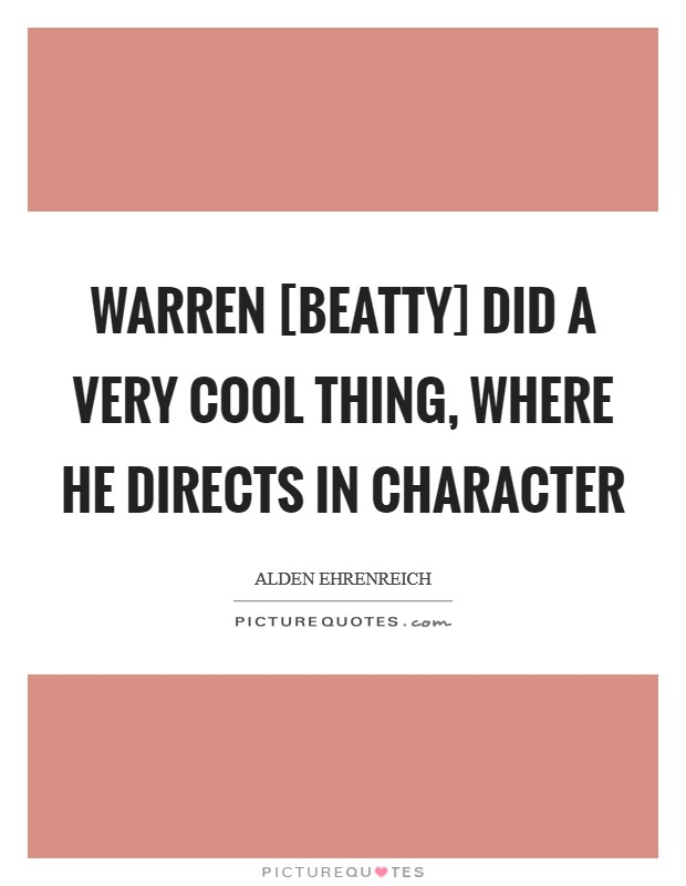 Warren [Beatty] did a very cool thing, where he directs in character Picture Quote #1