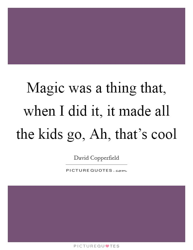 Magic was a thing that, when I did it, it made all the kids go, Ah, that's cool Picture Quote #1