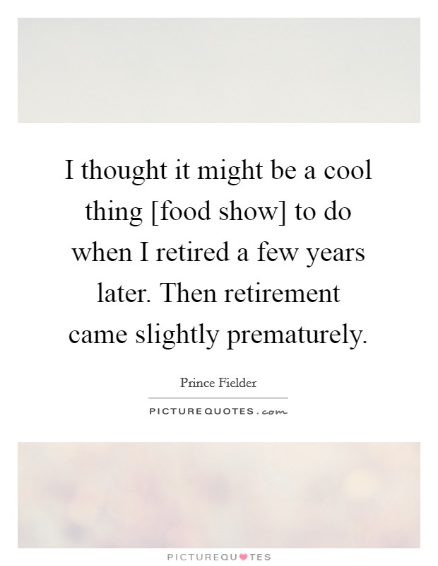 I thought it might be a cool thing [food show] to do when I retired a few years later. Then retirement came slightly prematurely Picture Quote #1