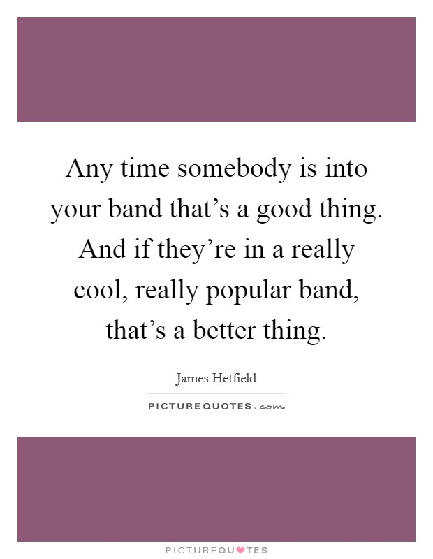 Any time somebody is into your band that's a good thing. And if they're in a really cool, really popular band, that's a better thing. Picture Quote #1