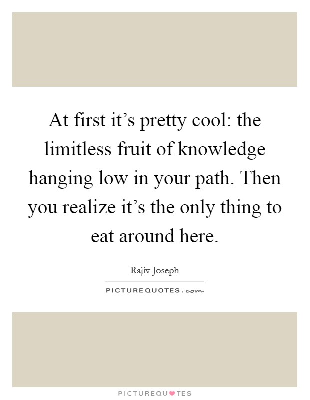 At first it's pretty cool: the limitless fruit of knowledge hanging low in your path. Then you realize it's the only thing to eat around here Picture Quote #1