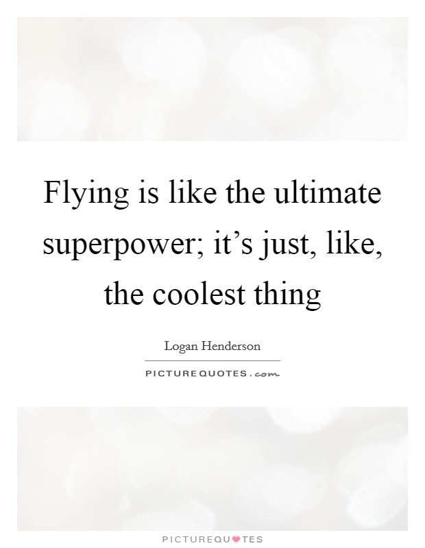 Flying is like the ultimate superpower; it's just, like, the coolest thing Picture Quote #1