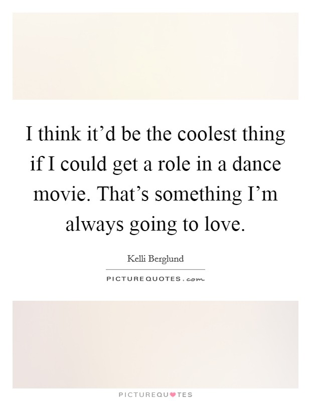 I think it'd be the coolest thing if I could get a role in a dance movie. That's something I'm always going to love Picture Quote #1
