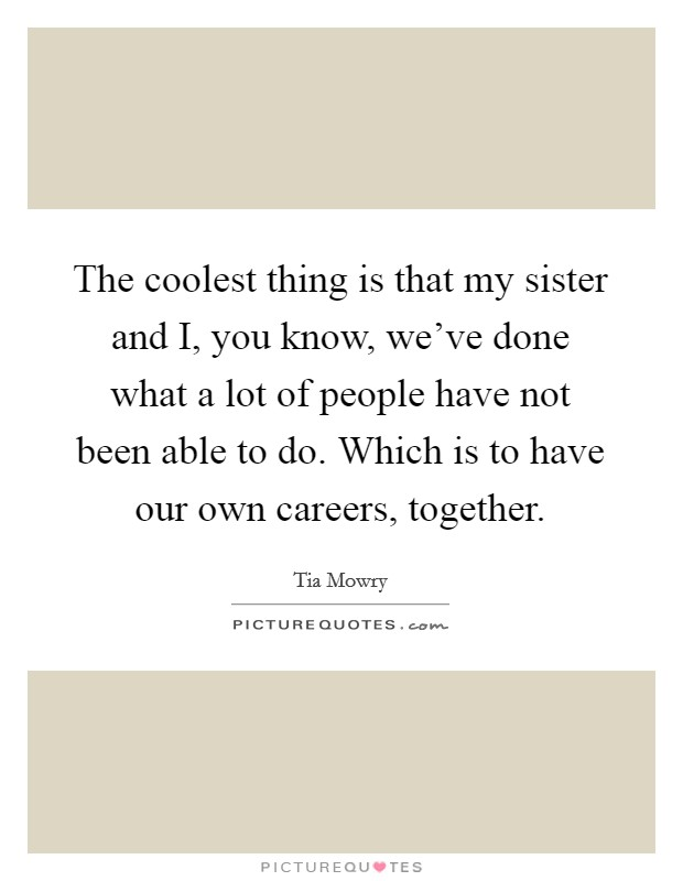 The coolest thing is that my sister and I, you know, we've done what a lot of people have not been able to do. Which is to have our own careers, together Picture Quote #1