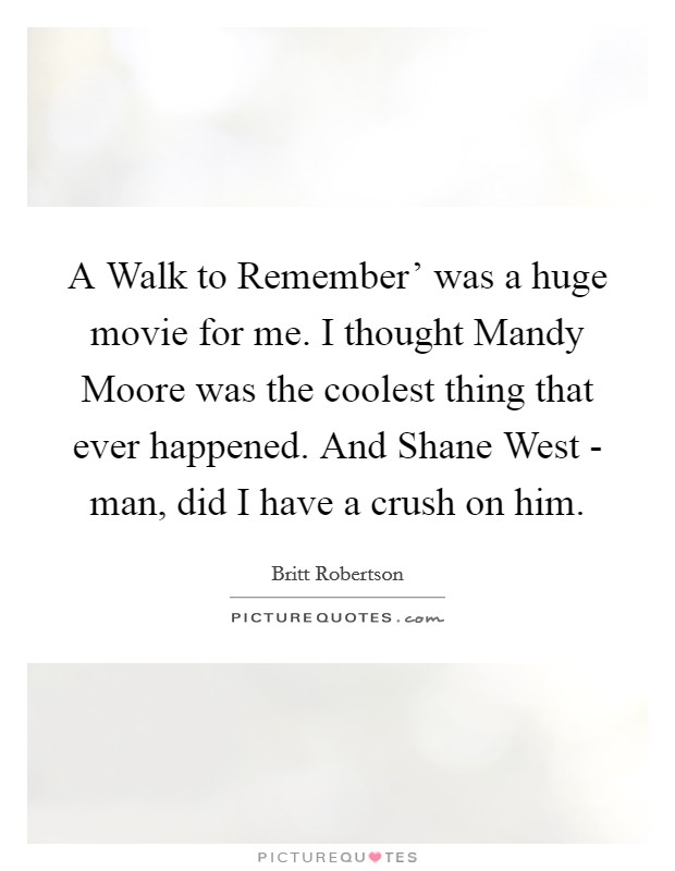 A Walk to Remember' was a huge movie for me. I thought Mandy Moore was the coolest thing that ever happened. And Shane West - man, did I have a crush on him Picture Quote #1