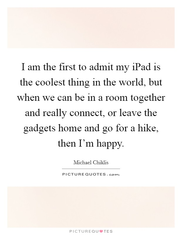 I am the first to admit my iPad is the coolest thing in the world, but when we can be in a room together and really connect, or leave the gadgets home and go for a hike, then I'm happy Picture Quote #1