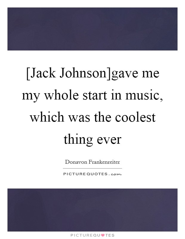 [Jack Johnson]gave me my whole start in music, which was the coolest thing ever Picture Quote #1
