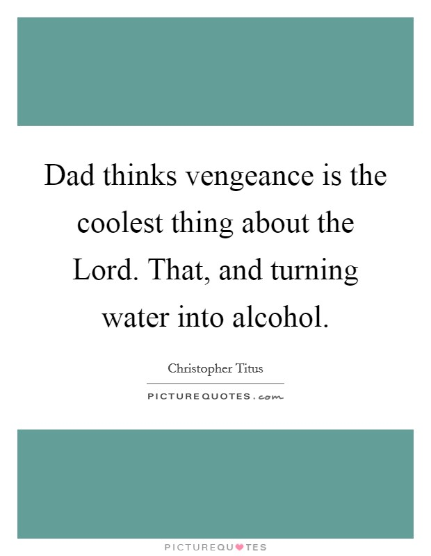 Dad thinks vengeance is the coolest thing about the Lord. That, and turning water into alcohol Picture Quote #1