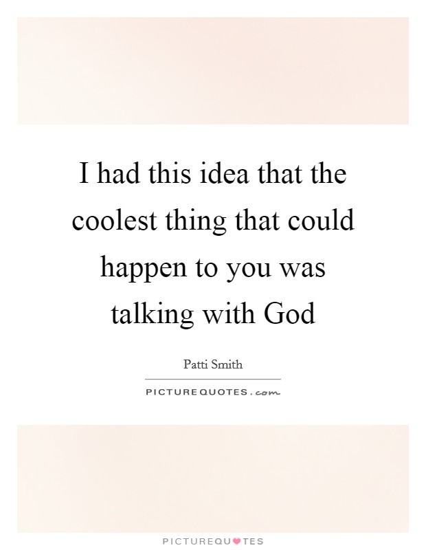 I had this idea that the coolest thing that could happen to you was talking with God Picture Quote #1