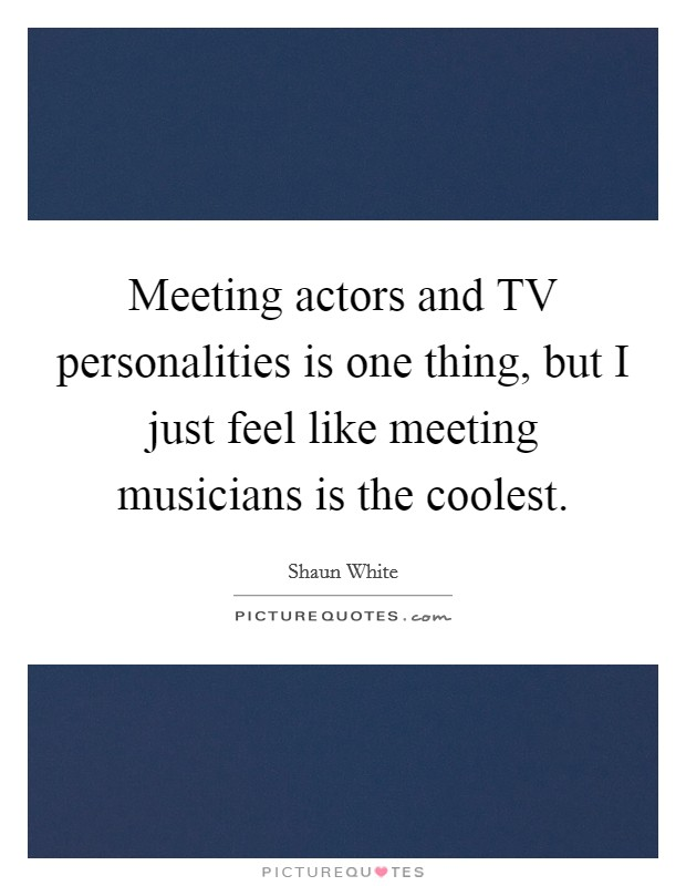 Meeting actors and TV personalities is one thing, but I just feel like meeting musicians is the coolest Picture Quote #1