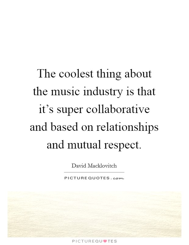 The coolest thing about the music industry is that it's super collaborative and based on relationships and mutual respect Picture Quote #1