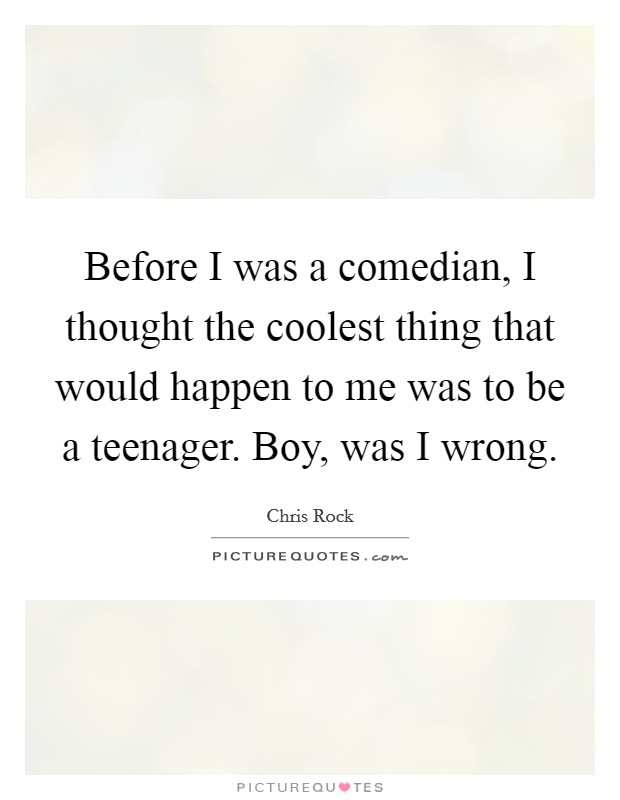 Before I was a comedian, I thought the coolest thing that would happen to me was to be a teenager. Boy, was I wrong Picture Quote #1