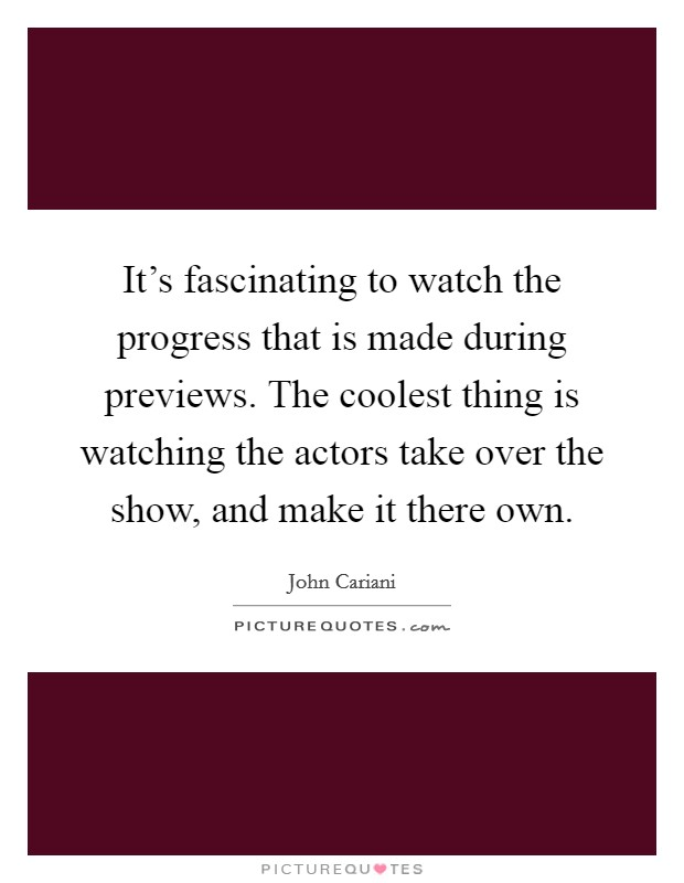 It's fascinating to watch the progress that is made during previews. The coolest thing is watching the actors take over the show, and make it there own Picture Quote #1