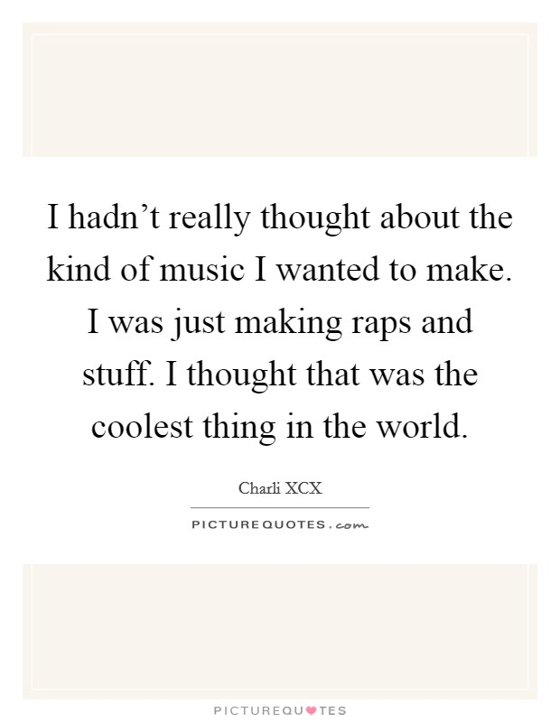 I hadn't really thought about the kind of music I wanted to make. I was just making raps and stuff. I thought that was the coolest thing in the world Picture Quote #1