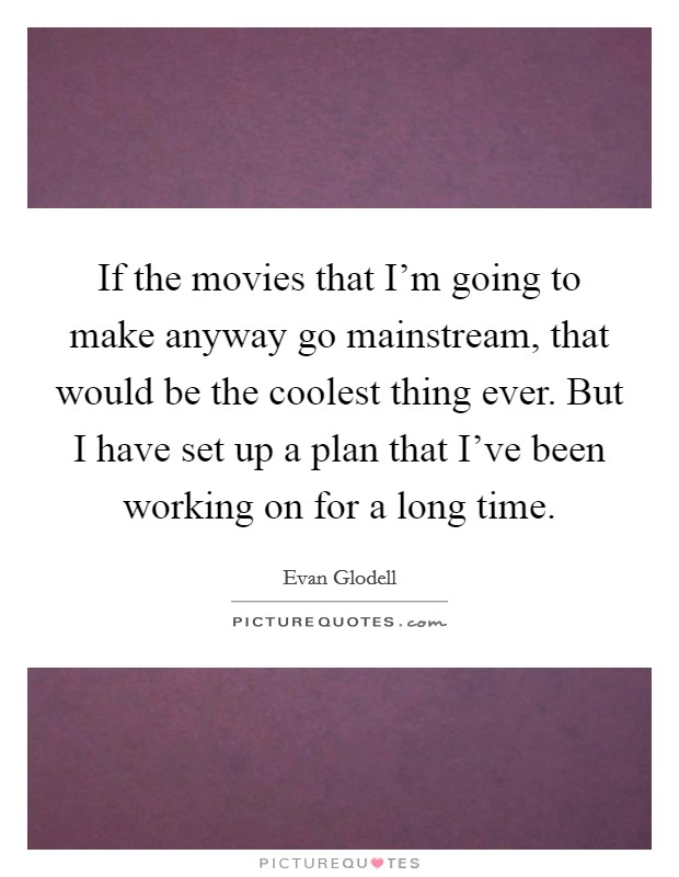 If the movies that I'm going to make anyway go mainstream, that would be the coolest thing ever. But I have set up a plan that I've been working on for a long time Picture Quote #1