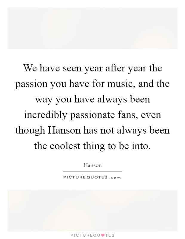 We have seen year after year the passion you have for music, and the way you have always been incredibly passionate fans, even though Hanson has not always been the coolest thing to be into Picture Quote #1