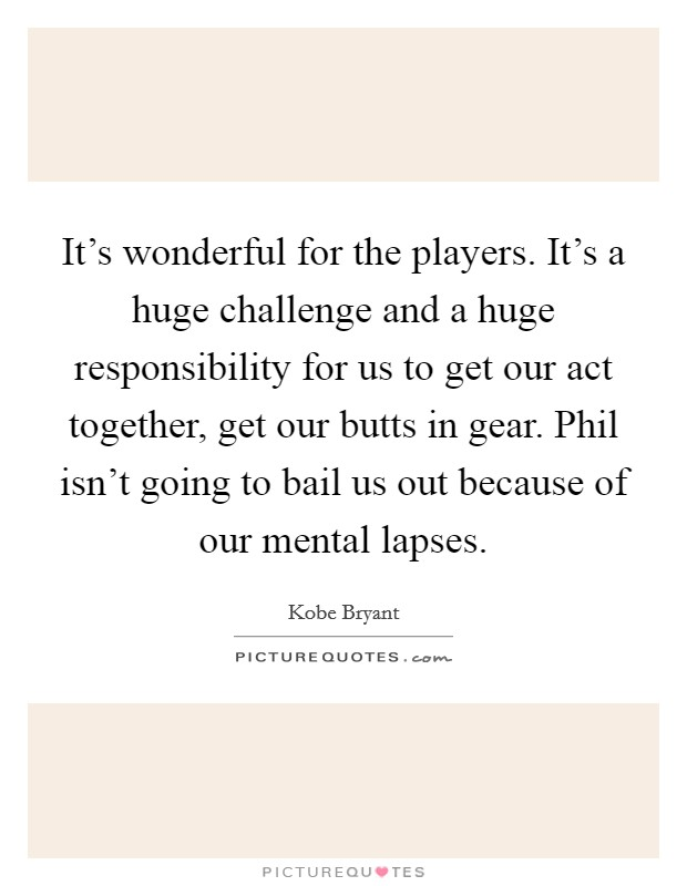 It's wonderful for the players. It's a huge challenge and a huge responsibility for us to get our act together, get our butts in gear. Phil isn't going to bail us out because of our mental lapses Picture Quote #1