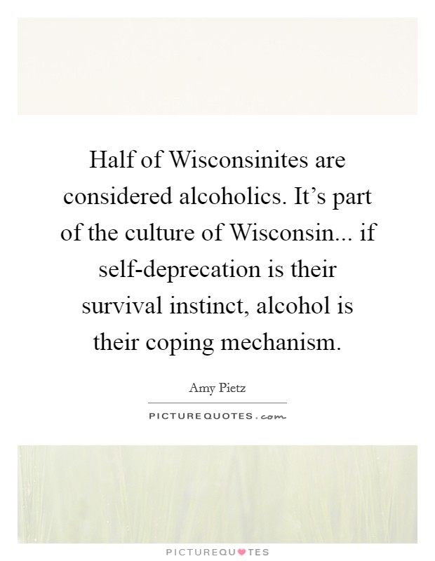Half of Wisconsinites are considered alcoholics. It's part of the culture of Wisconsin... if self-deprecation is their survival instinct, alcohol is their coping mechanism Picture Quote #1