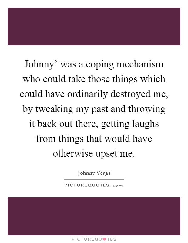 Johnny' was a coping mechanism who could take those things which could have ordinarily destroyed me, by tweaking my past and throwing it back out there, getting laughs from things that would have otherwise upset me Picture Quote #1