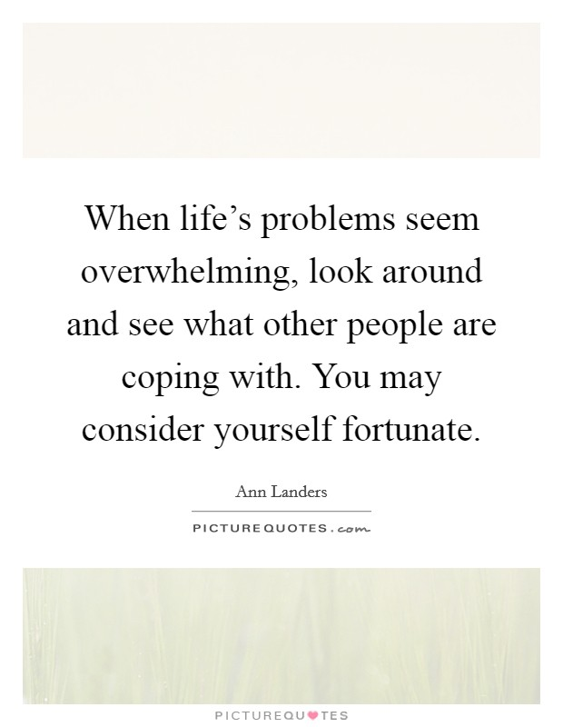 When life's problems seem overwhelming, look around and see what other people are coping with. You may consider yourself fortunate Picture Quote #1