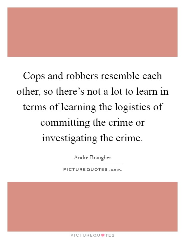 Cops and robbers resemble each other, so there's not a lot to learn in terms of learning the logistics of committing the crime or investigating the crime Picture Quote #1