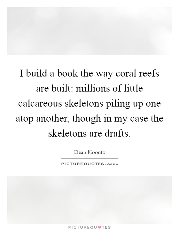I build a book the way coral reefs are built: millions of little calcareous skeletons piling up one atop another, though in my case the skeletons are drafts Picture Quote #1