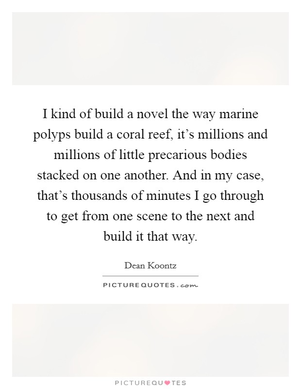 I kind of build a novel the way marine polyps build a coral reef, it's millions and millions of little precarious bodies stacked on one another. And in my case, that's thousands of minutes I go through to get from one scene to the next and build it that way Picture Quote #1
